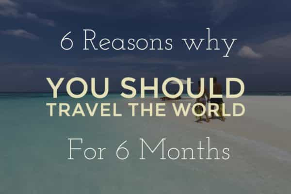six reasons you should travel the world for six months